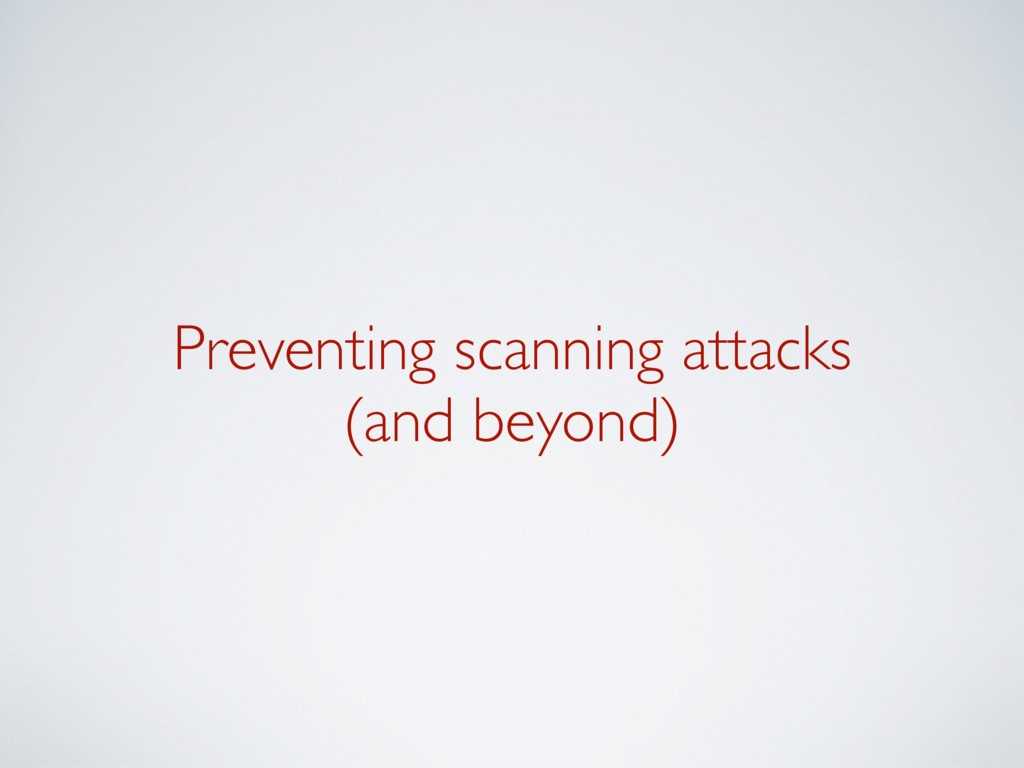 Preventing scanning attacks (and beyond)