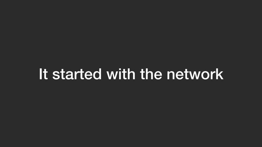 It started with the network