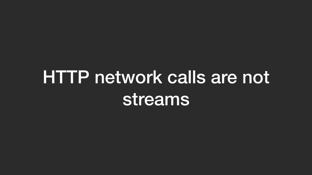 HTTP network calls are not streams
