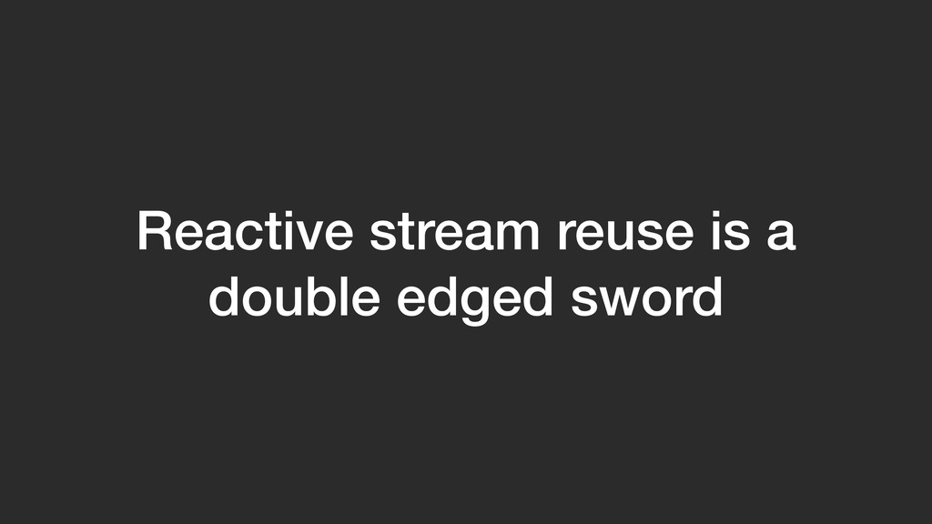 Reactive stream reuse is a double edged sword