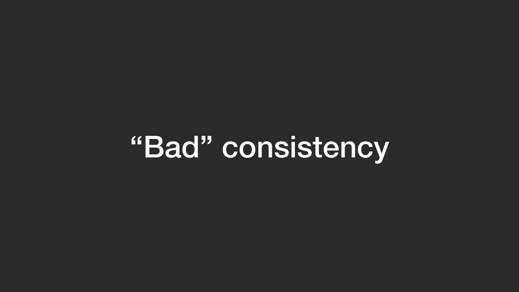 """""""Bad"""" consistency"""