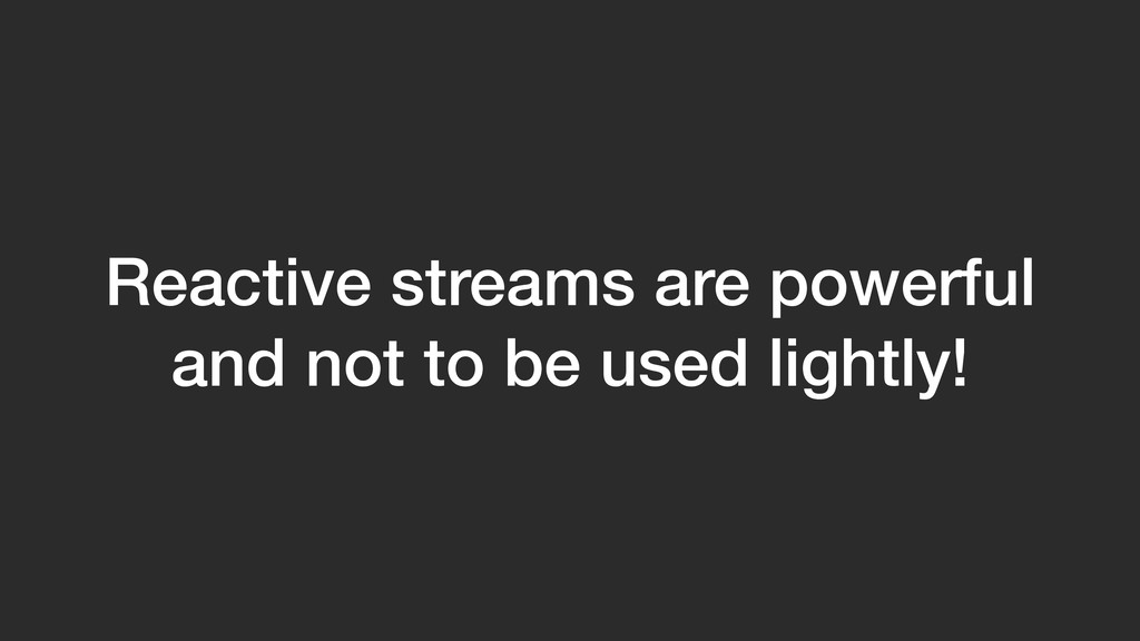 Reactive streams are powerful and not to be use...