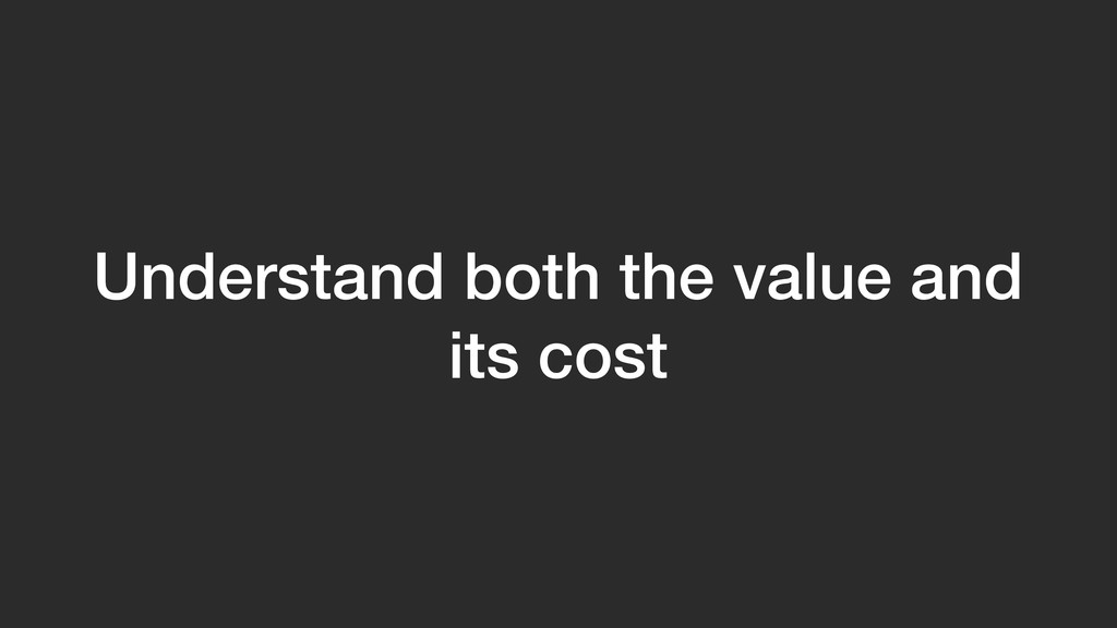 Understand both the value and its cost