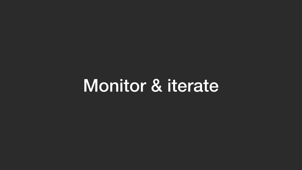 Monitor & iterate