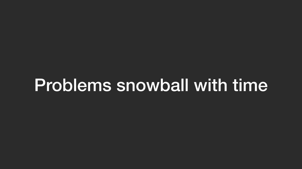 Problems snowball with time