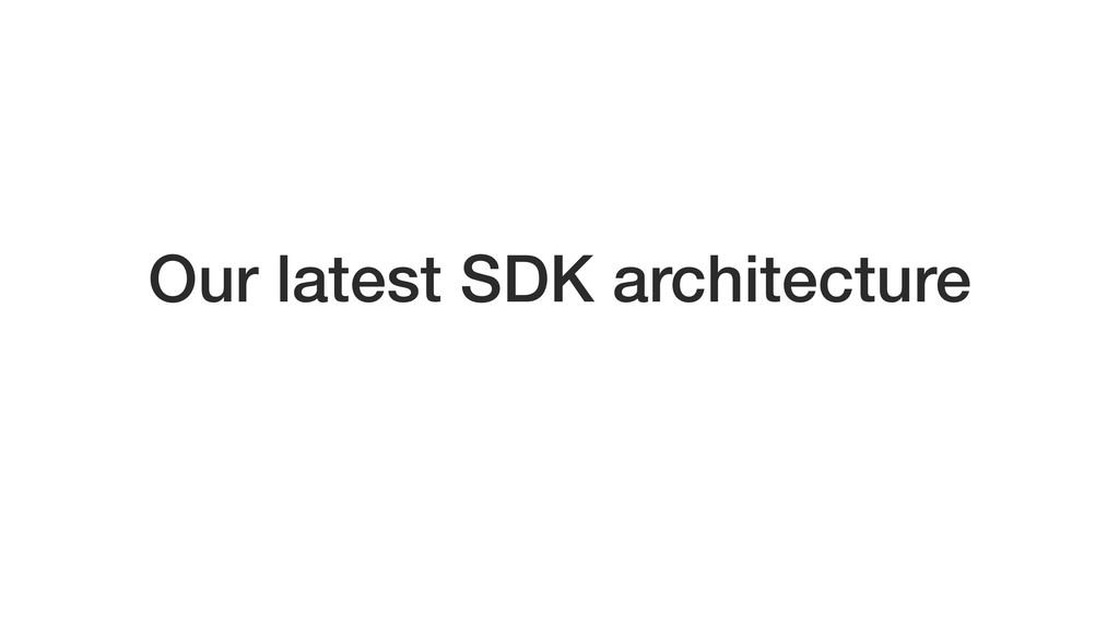 Our latest SDK architecture