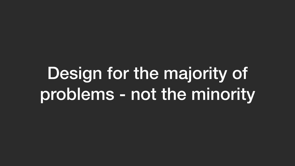 Design for the majority of problems - not the m...