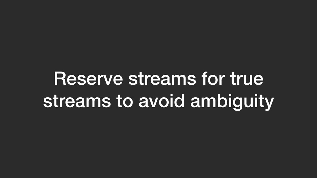 Reserve streams for true streams to avoid ambig...