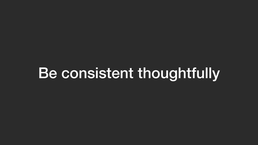 Be consistent thoughtfully