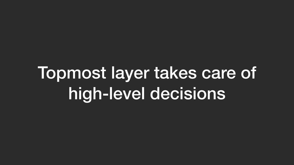Topmost layer takes care of high-level decisions