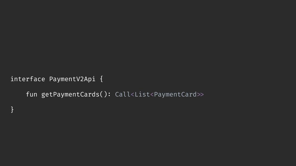 interface PaymentV2Api { fun getPaymentCards():...