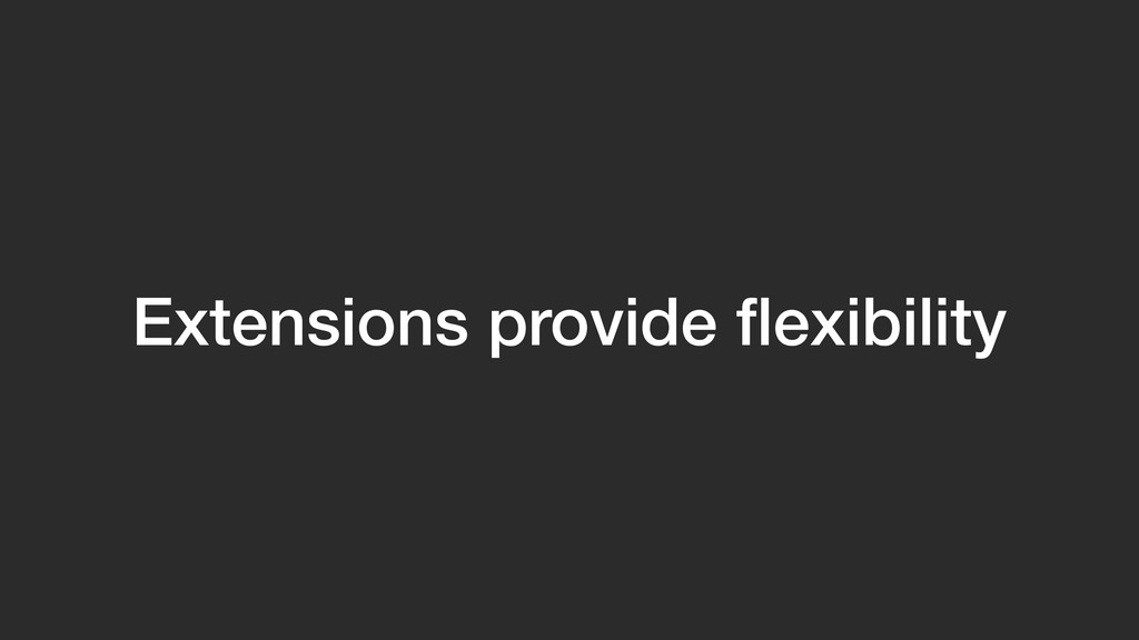 Extensions provide flexibility