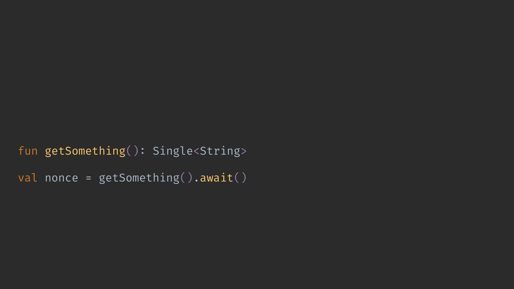 fun getSomething(): Single<String> val nonce = ...