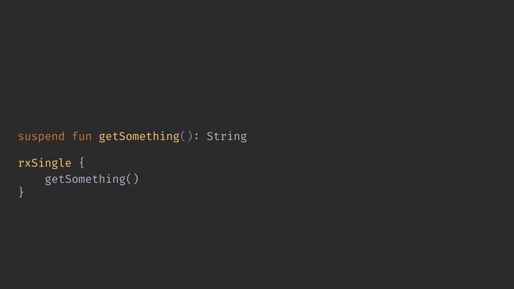 suspend fun getSomething(): String rxSingle { g...