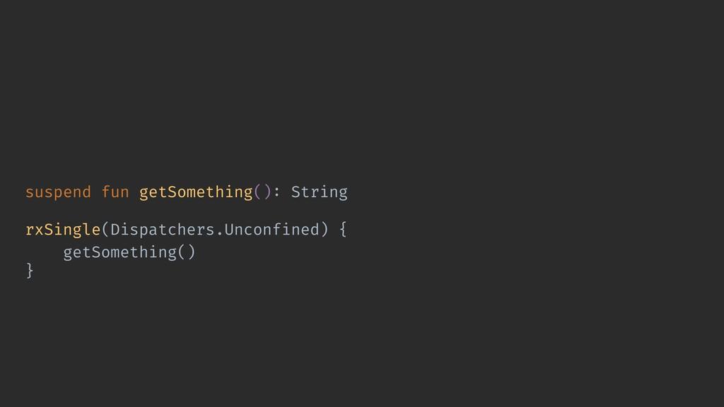 suspend fun getSomething(): String rxSingle(Dis...