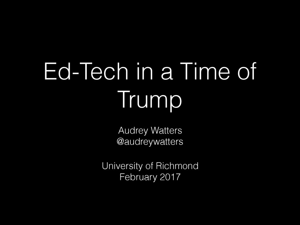 Ed-Tech in a Time of Trump Audrey Watters @audr...