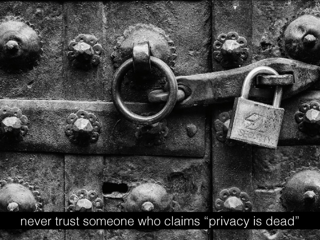 """never trust someone who claims """"privacy is dead"""""""