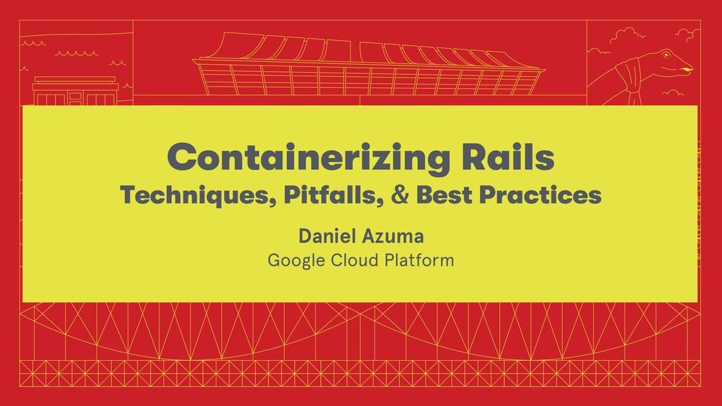 Containerizing Rails Techniques, Pitfalls, & Be...