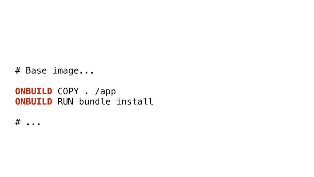 # Base image... ONBUILD COPY . /app ONBUILD RUN...