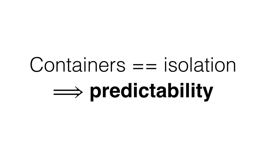 Containers == isolation ⟹ predictability