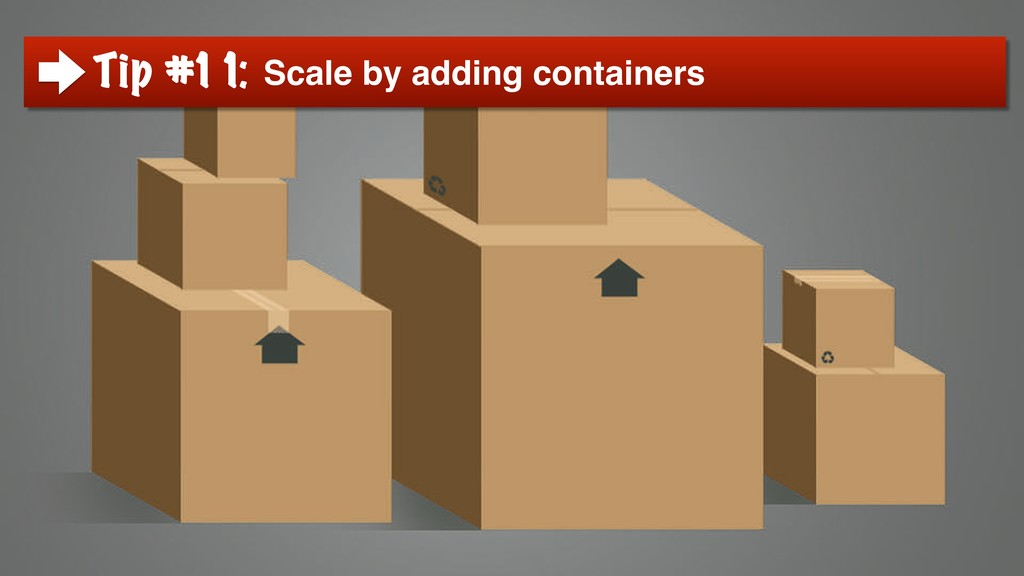 Tip #11: Scale by adding containers