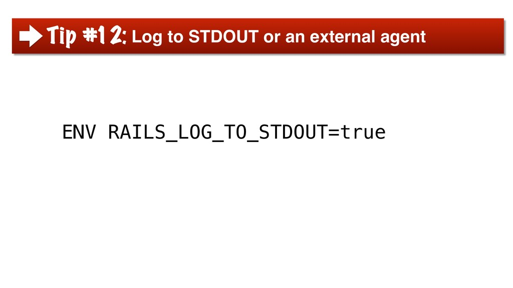 ENV RAILS_LOG_TO_STDOUT=true Tip #12: Log to ST...