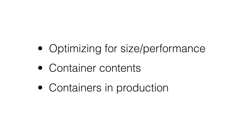 • Optimizing for size/performance • Container c...
