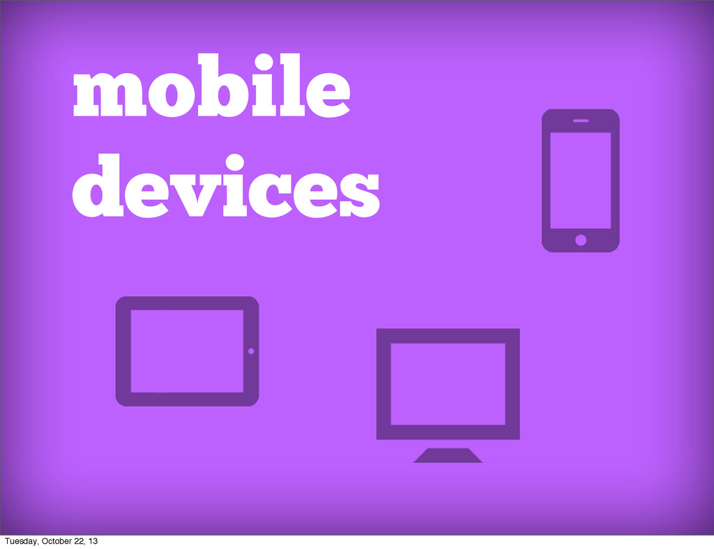 mobile devices Tuesday, October 22, 13