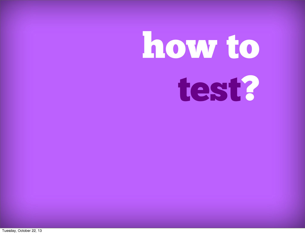 how to test? Tuesday, October 22, 13
