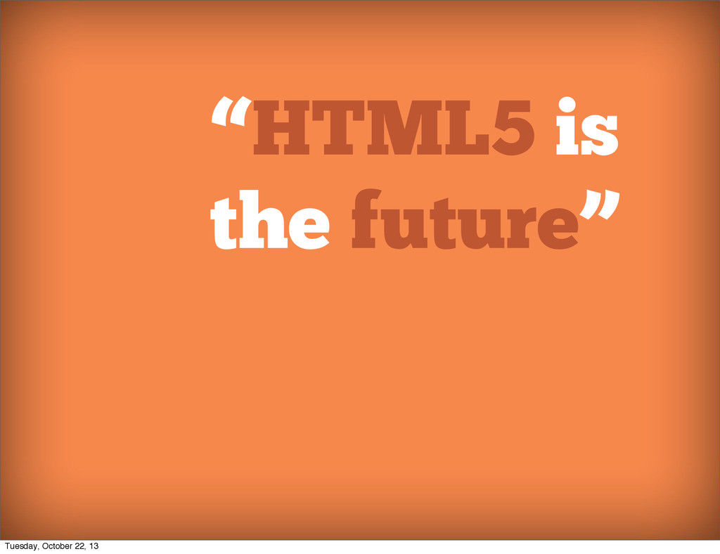 """""""HTML5 is the future"""" Tuesday, October 22, 13"""
