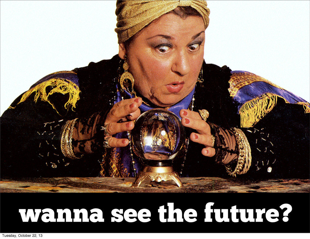 wanna see the future? Tuesday, October 22, 13