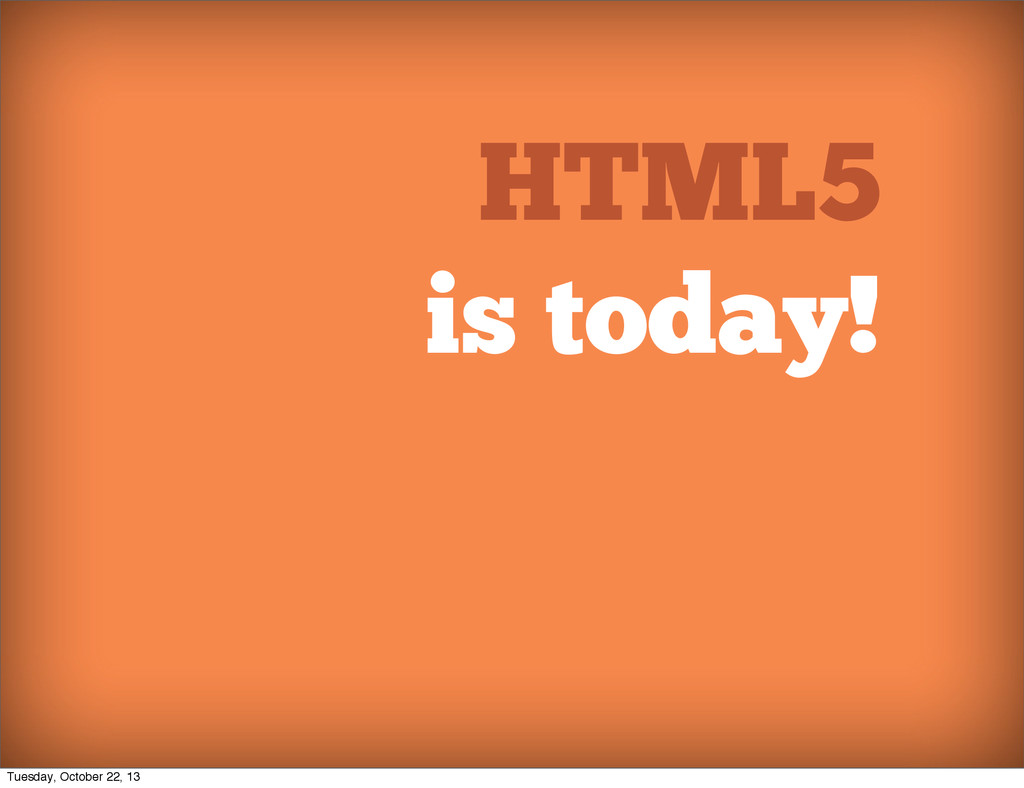 HTML5 is today! Tuesday, October 22, 13
