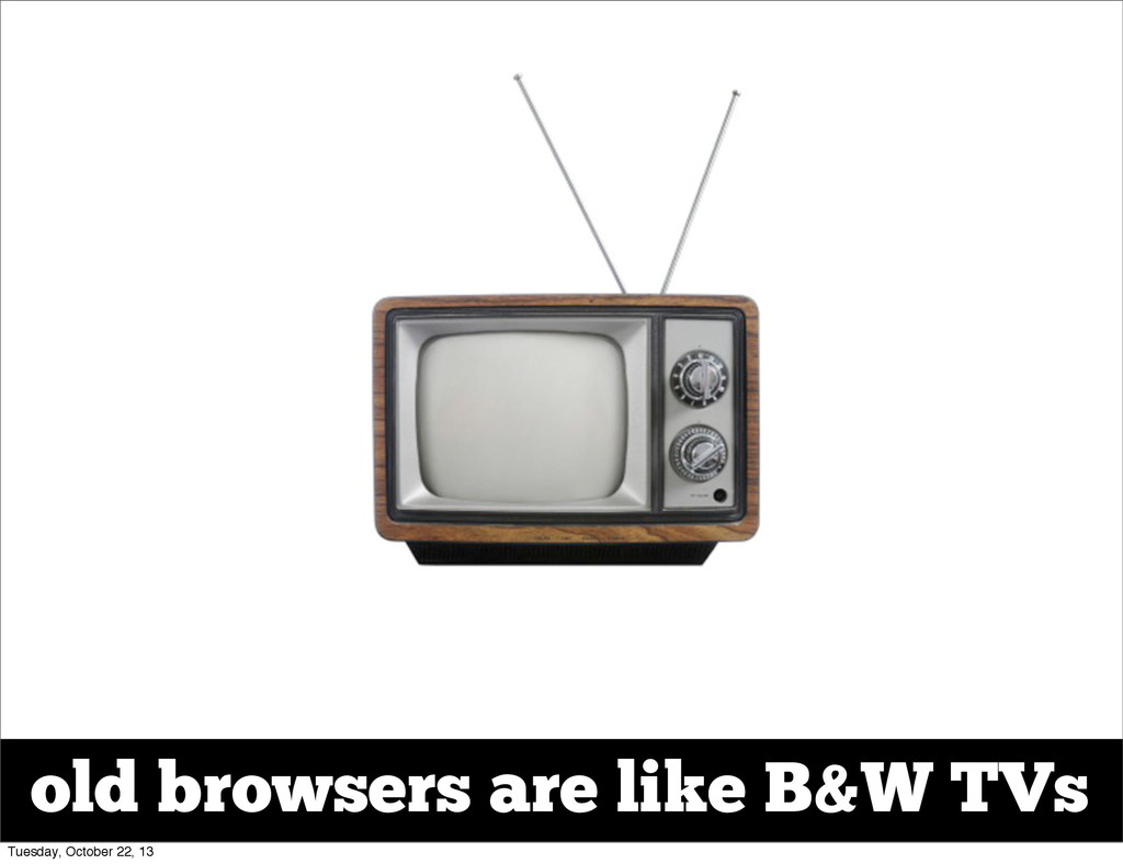 old browsers are like B&W TVs Tuesday, October ...