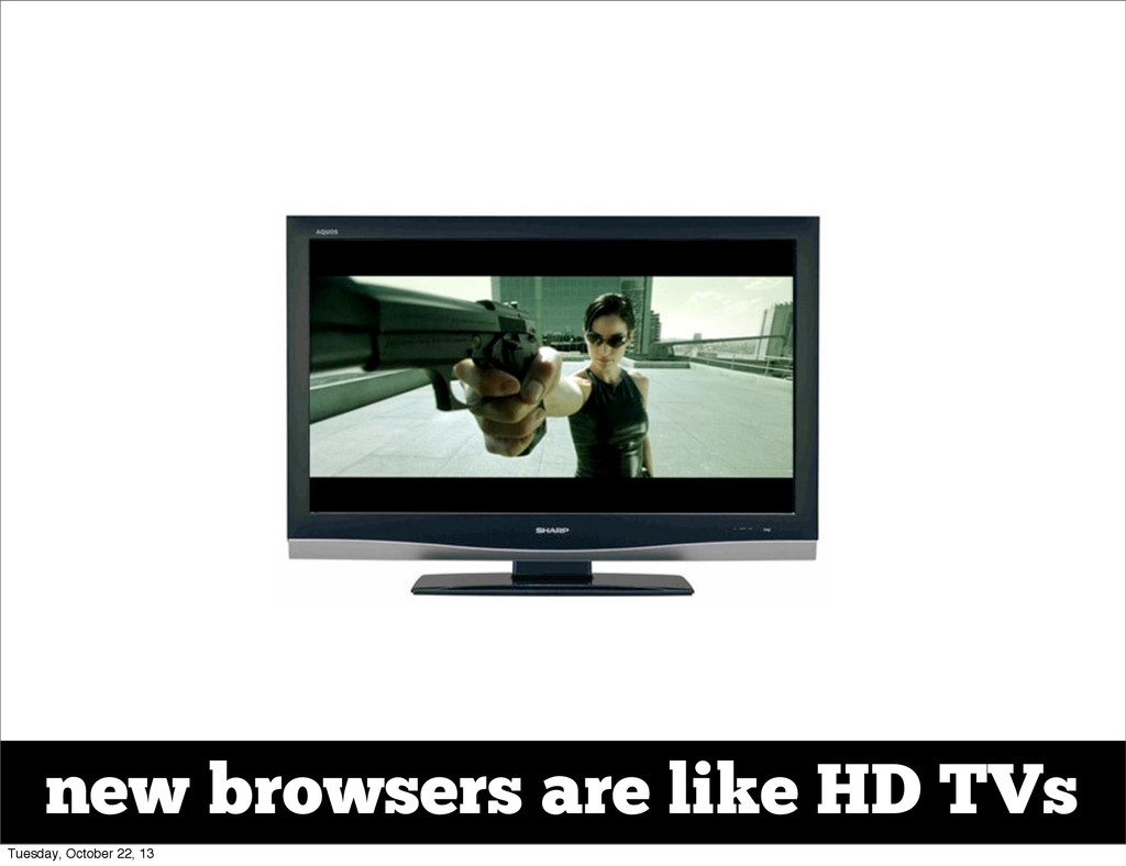 new browsers are like HD TVs Tuesday, October 2...