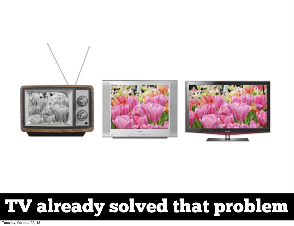 TV already solved that problem Tuesday, October...