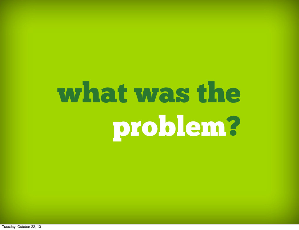 what was the problem? Tuesday, October 22, 13