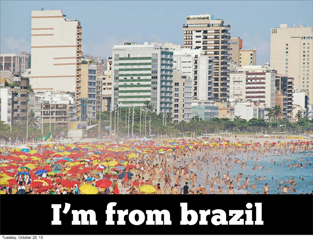 I'm from brazil Tuesday, October 22, 13
