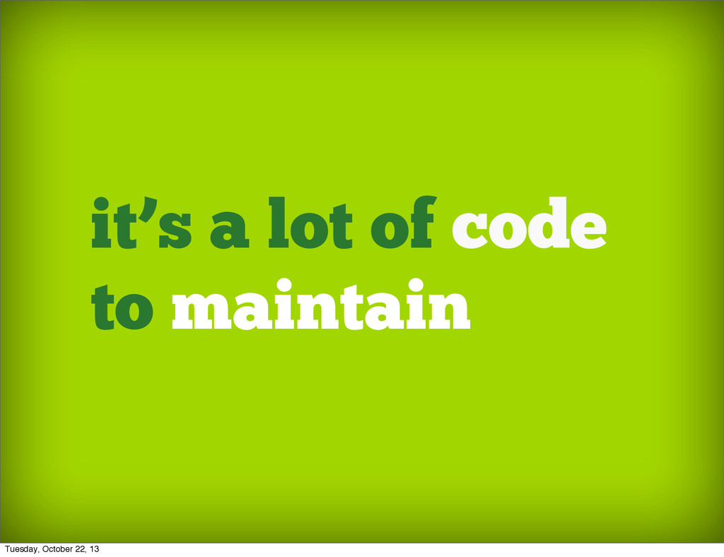 it's a lot of code to maintain Tuesday, October...