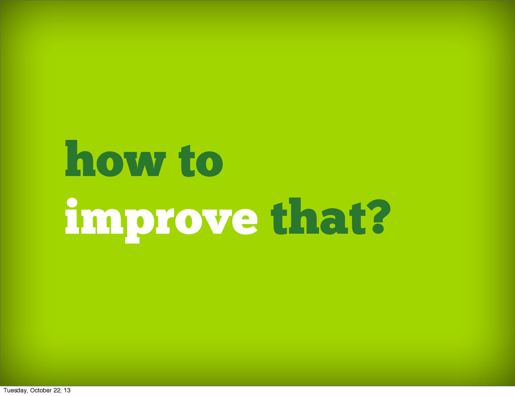 how to improve that? Tuesday, October 22, 13