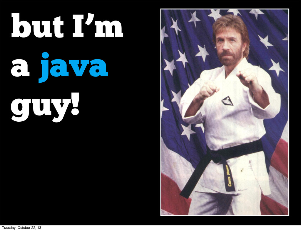 but I'm a java guy! Tuesday, October 22, 13