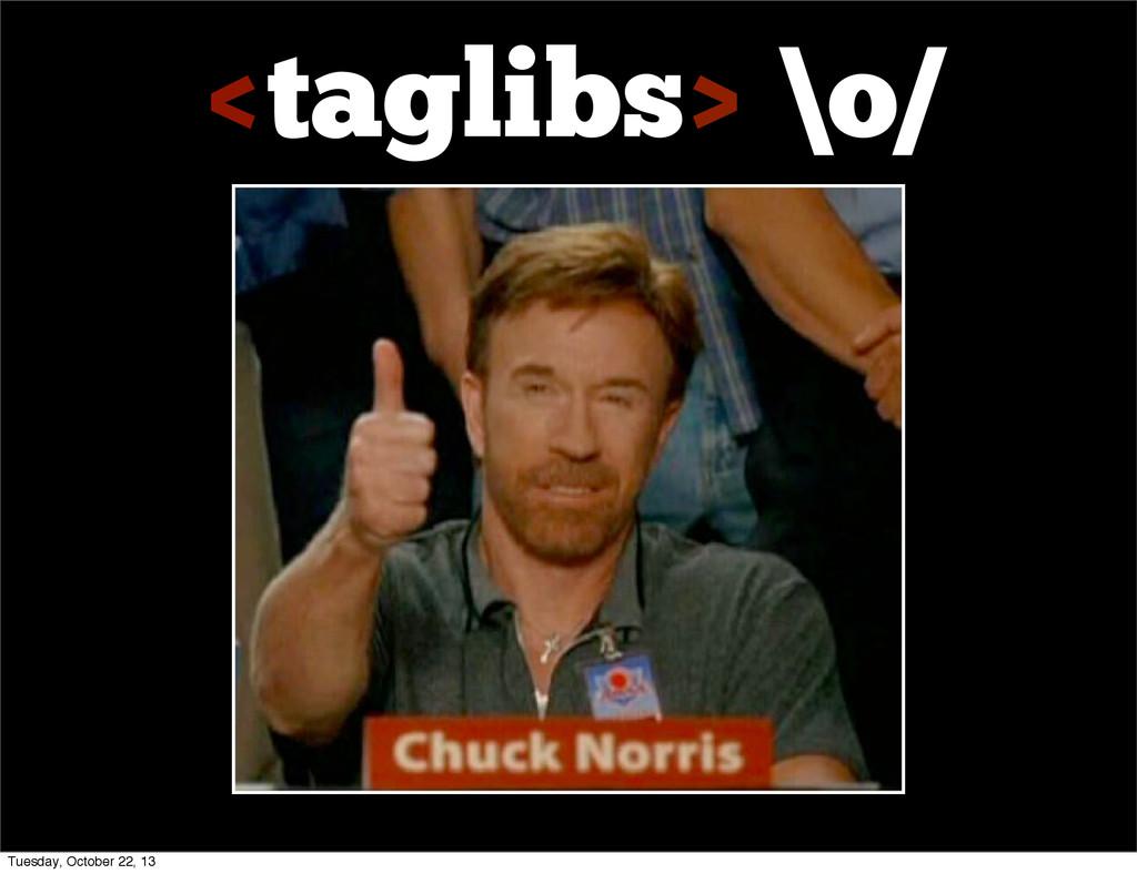 <taglibs> \o/ Tuesday, October 22, 13