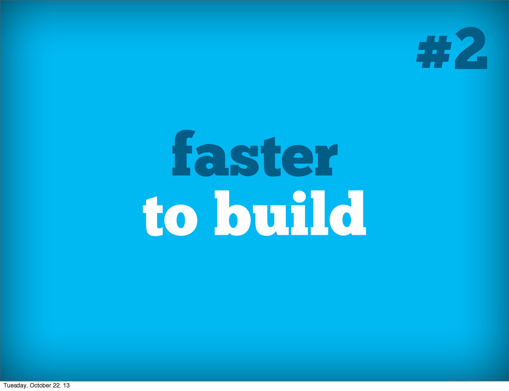 faster to build #2 Tuesday, October 22, 13