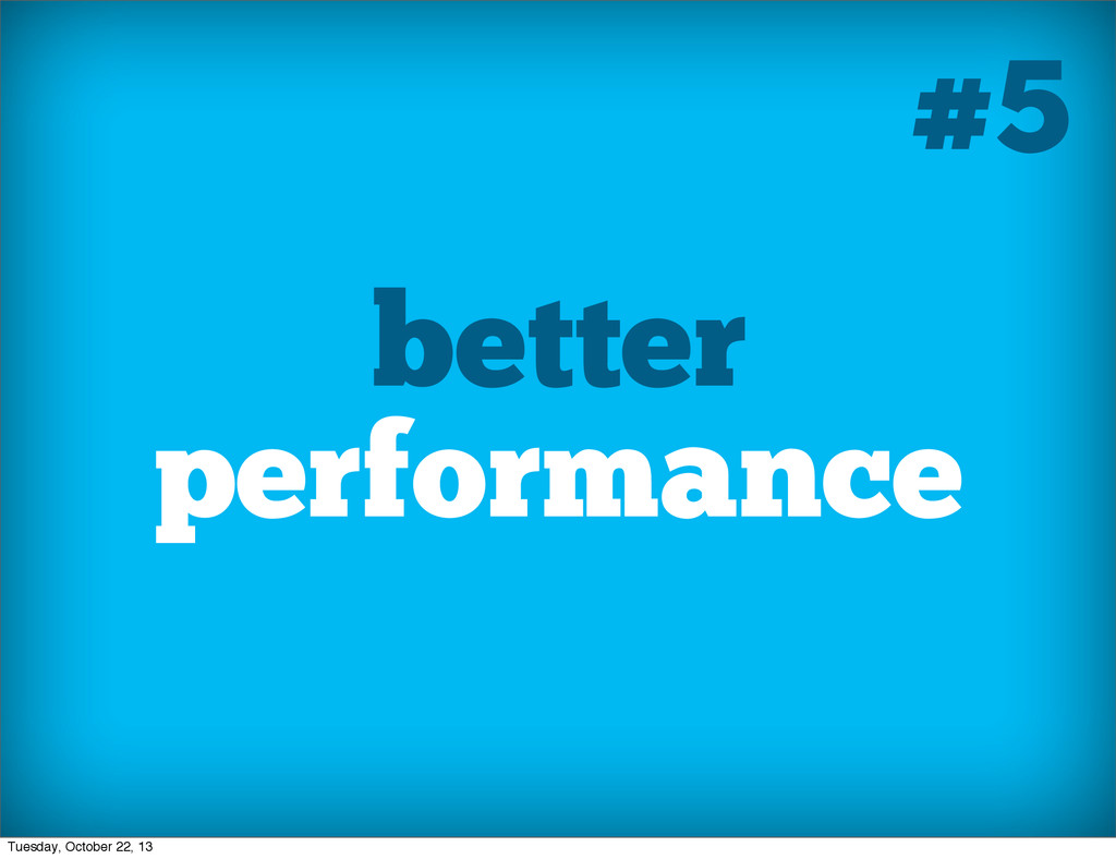 better performance #5 Tuesday, October 22, 13