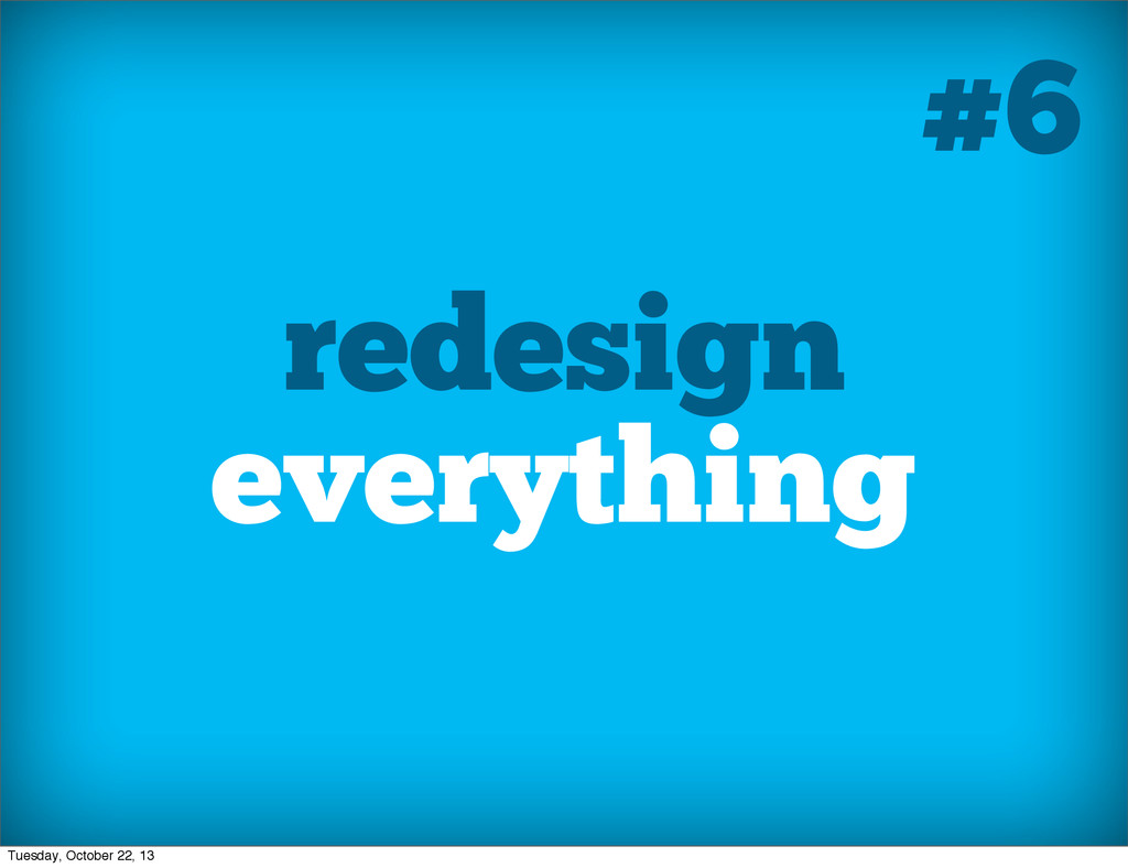 redesign everything #6 Tuesday, October 22, 13