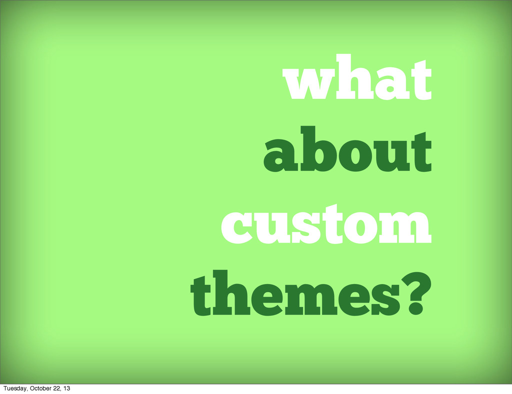 what about custom themes? Tuesday, October 22, ...