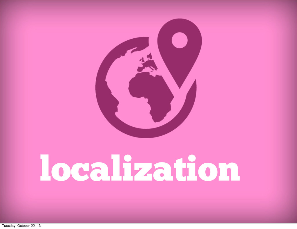 localization Tuesday, October 22, 13