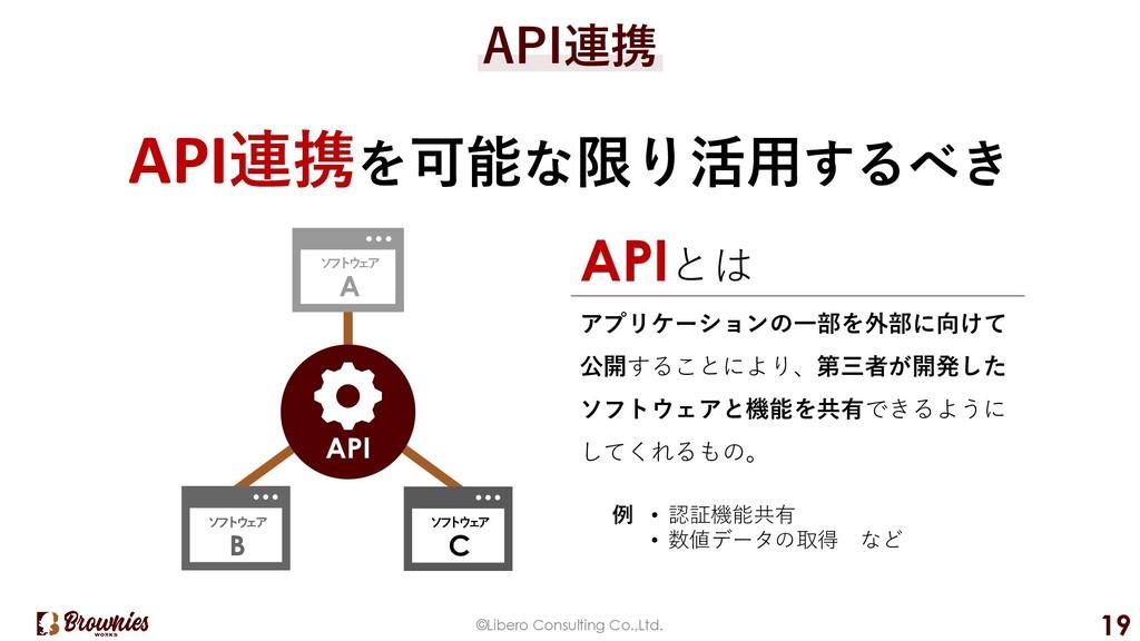 ©Libero Consulting Co.,Ltd. 19 API連携 API連携を可能な限...