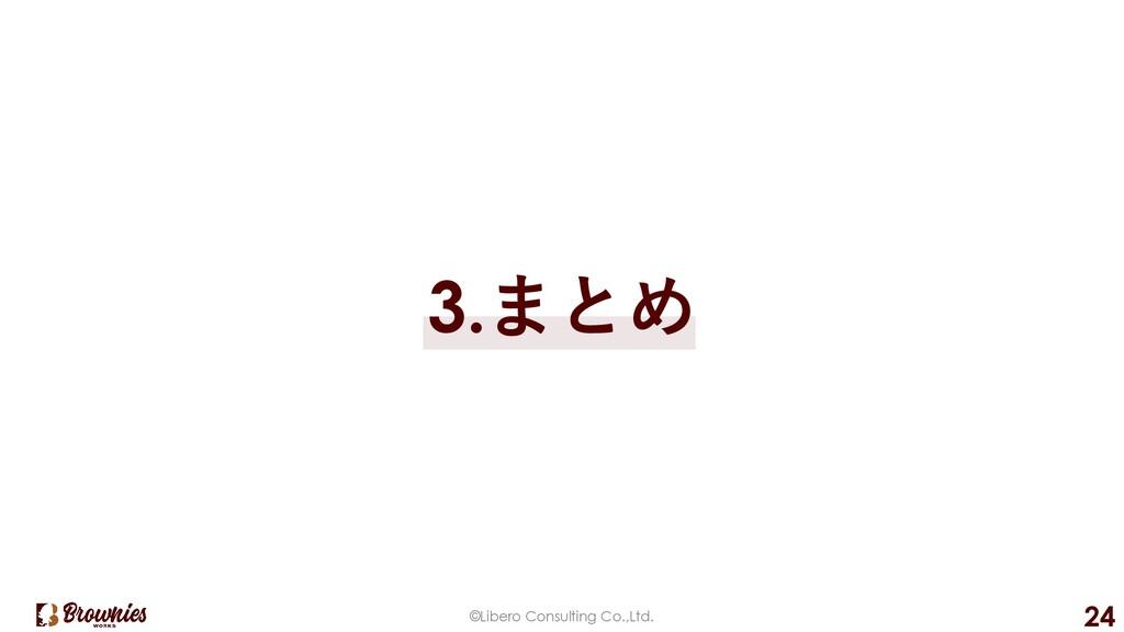 ©Libero Consulting Co.,Ltd. 24 3.まとめ