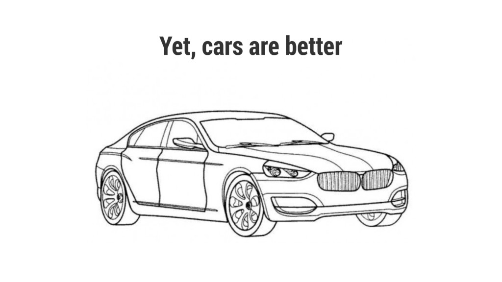Yet, cars are better