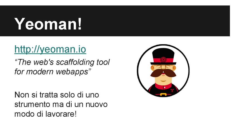"Yeoman! http://yeoman.io ""The web's scaffolding..."